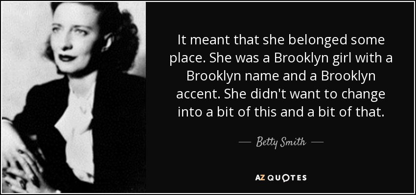 It meant that she belonged some place. She was a Brooklyn girl with a Brooklyn name and a Brooklyn accent. She didn't want to change into a bit of this and a bit of that. - Betty Smith