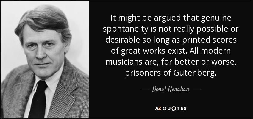 It might be argued that genuine spontaneity is not really possible or desirable so long as printed scores of great works exist. All modern musicians are, for better or worse, prisoners of Gutenberg. - Donal Henahan
