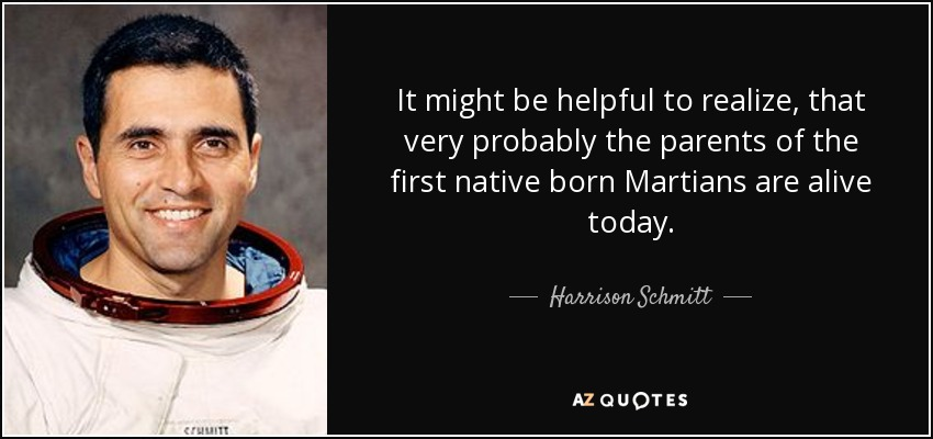 It might be helpful to realize, that very probably the parents of the first native born Martians are alive today. - Harrison Schmitt