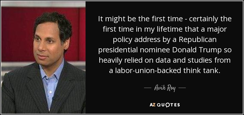 It might be the first time - certainly the first time in my lifetime that a major policy address by a Republican presidential nominee Donald Trump so heavily relied on data and studies from a labor-union-backed think tank. - Avik Roy