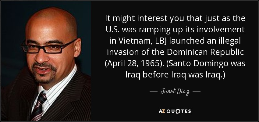 It might interest you that just as the U.S. was ramping up its involvement in Vietnam, LBJ launched an illegal invasion of the Dominican Republic (April 28, 1965). (Santo Domingo was Iraq before Iraq was Iraq.) - Junot Diaz