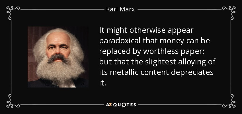 It might otherwise appear paradoxical that money can be replaced by worthless paper; but that the slightest alloying of its metallic content depreciates it. - Karl Marx