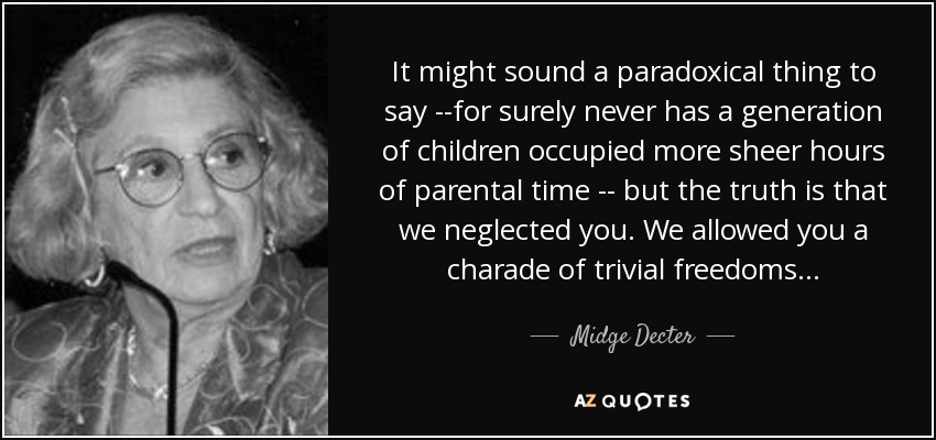 It might sound a paradoxical thing to say --for surely never has a generation of children occupied more sheer hours of parental time -- but the truth is that we neglected you. We allowed you a charade of trivial freedoms . . . - Midge Decter
