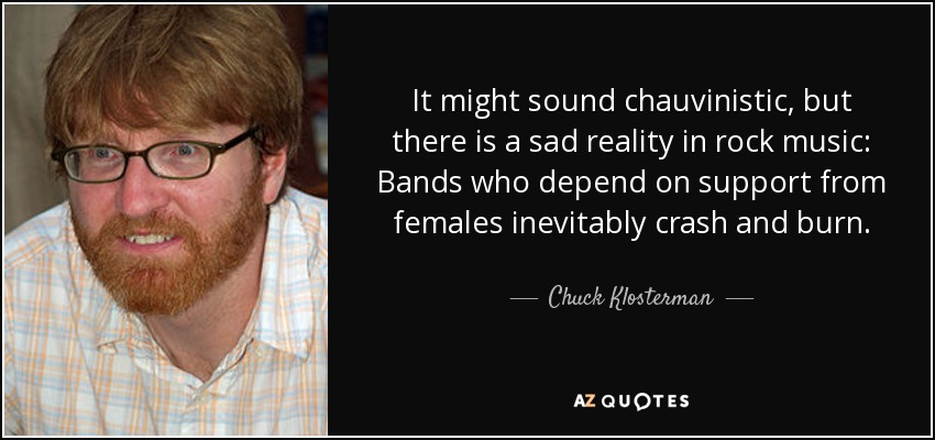 It might sound chauvinistic, but there is a sad reality in rock music: Bands who depend on support from females inevitably crash and burn. - Chuck Klosterman