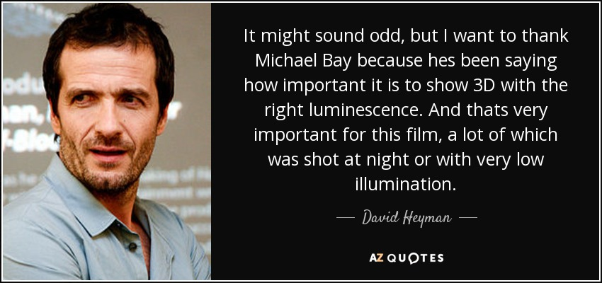 It might sound odd, but I want to thank Michael Bay because hes been saying how important it is to show 3D with the right luminescence. And thats very important for this film, a lot of which was shot at night or with very low illumination. - David Heyman