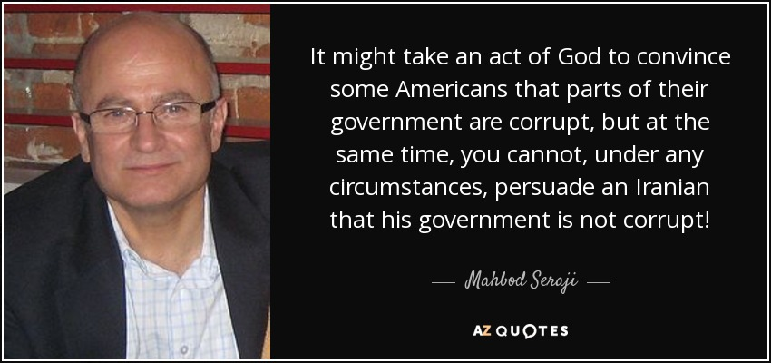 It might take an act of God to convince some Americans that parts of their government are corrupt, but at the same time, you cannot, under any circumstances, persuade an Iranian that his government is not corrupt! - Mahbod Seraji