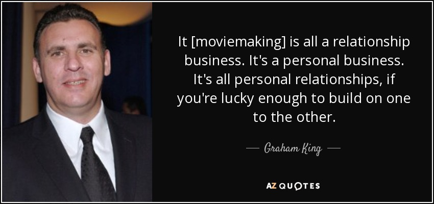 It [moviemaking] is all a relationship business. It's a personal business. It's all personal relationships, if you're lucky enough to build on one to the other. - Graham King