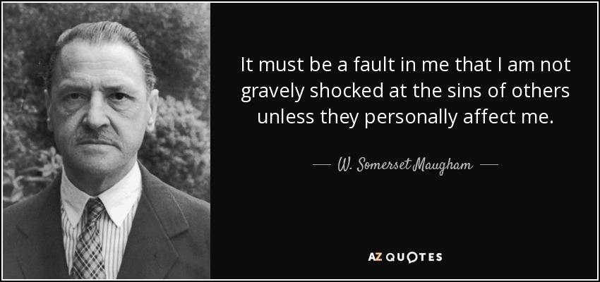 It must be a fault in me that I am not gravely shocked at the sins of others unless they personally affect me. - W. Somerset Maugham
