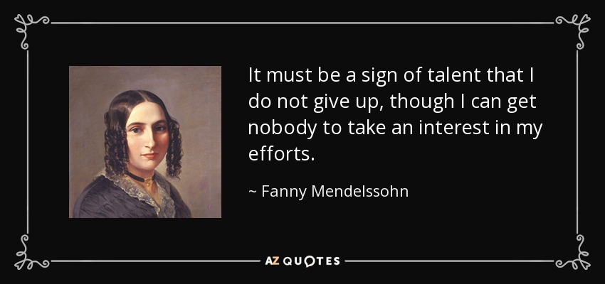 It must be a sign of talent that I do not give up, though I can get nobody to take an interest in my efforts. - Fanny Mendelssohn