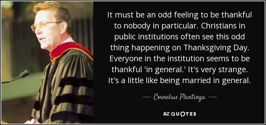 It must be an odd feeling to be thankful to nobody in particular. Christians in public institutions often see this odd thing happening on Thanksgiving Day. Everyone in the institution seems to be thankful 'in general.' It's very strange. It's a little like being married in general. - Cornelius Plantinga