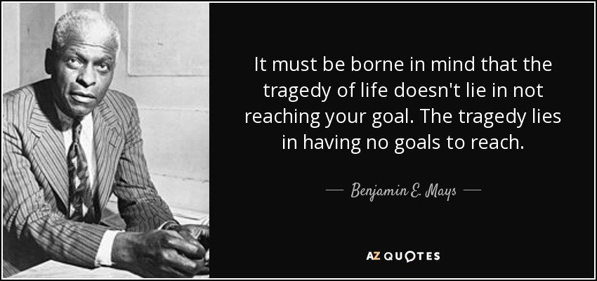 It must be borne in mind that the tragedy of life doesn't lie in not reaching your goal. The tragedy lies in having no goals to reach. - Benjamin E. Mays
