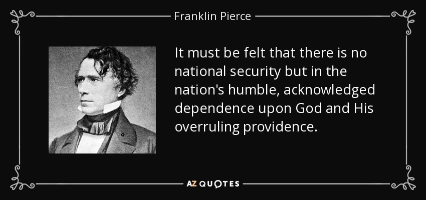 It must be felt that there is no national security but in the nation's humble, acknowledged dependence upon God and His overruling providence. - Franklin Pierce