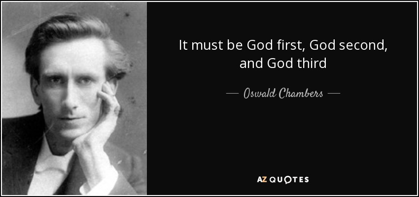 It must be God first, God second, and God third - Oswald Chambers