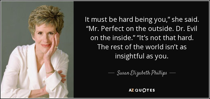 "It must be hard being you,"" she said. ""Mr. Perfect on the outside. Dr. Evil on the inside."" ""It's not that hard. The rest of the world isn't as insightful as you. - Susan Elizabeth Phillips"