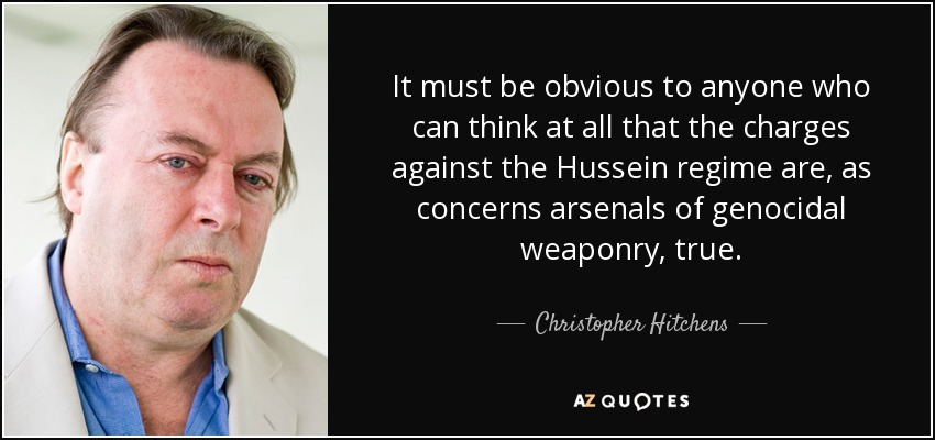 It must be obvious to anyone who can think at all that the charges against the Hussein regime are, as concerns arsenals of genocidal weaponry, true. - Christopher Hitchens