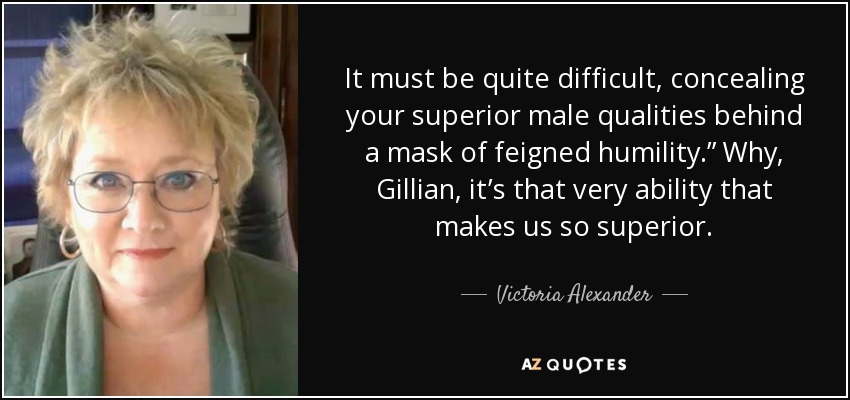 "It must be quite difficult, concealing your superior male qualities behind a mask of feigned humility."" Why, Gillian, it's that very ability that makes us so superior. - Victoria Alexander"