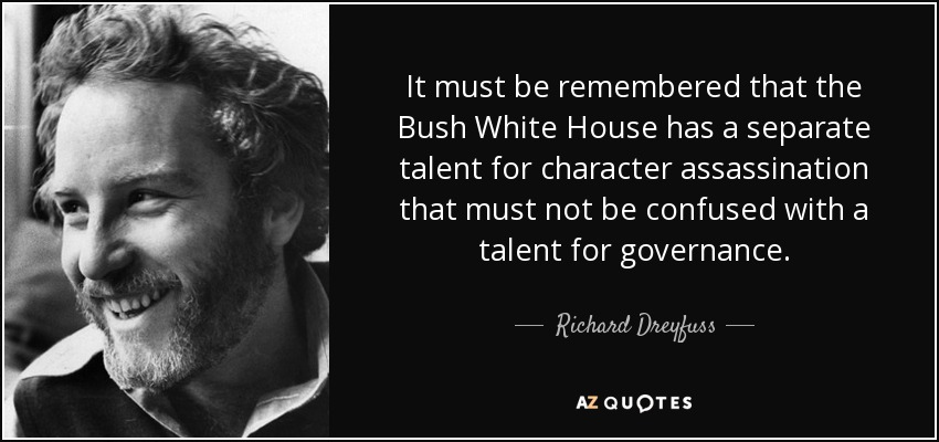 It must be remembered that the Bush White House has a separate talent for character assassination that must not be confused with a talent for governance. - Richard Dreyfuss
