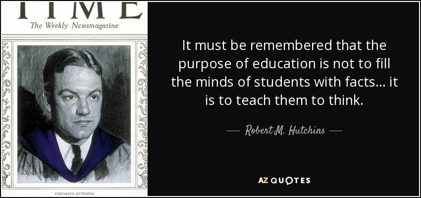 It must be remembered that the purpose of education is not to fill the minds of students with facts... it is to teach them to think. - Robert M. Hutchins