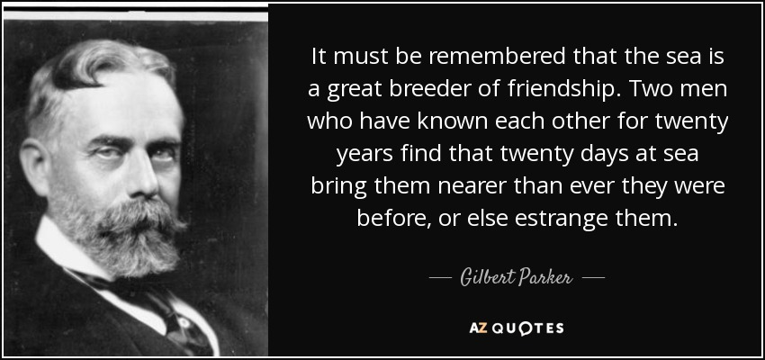 It must be remembered that the sea is a great breeder of friendship. Two men who have known each other for twenty years find that twenty days at sea bring them nearer than ever they were before, or else estrange them. - Gilbert Parker