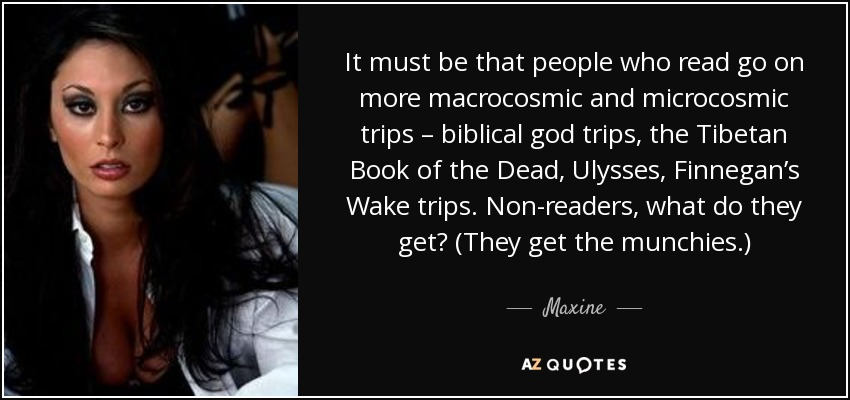 It must be that people who read go on more macrocosmic and microcosmic trips – biblical god trips, the Tibetan Book of the Dead, Ulysses, Finnegan's Wake trips. Non-readers, what do they get? (They get the munchies.) - Maxine