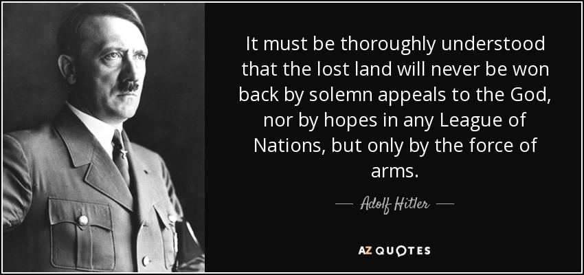 It must be thoroughly understood that the lost land will never be won back by solemn appeals to the God, nor by hopes in any League of Nations, but only by the force of arms. - Adolf Hitler