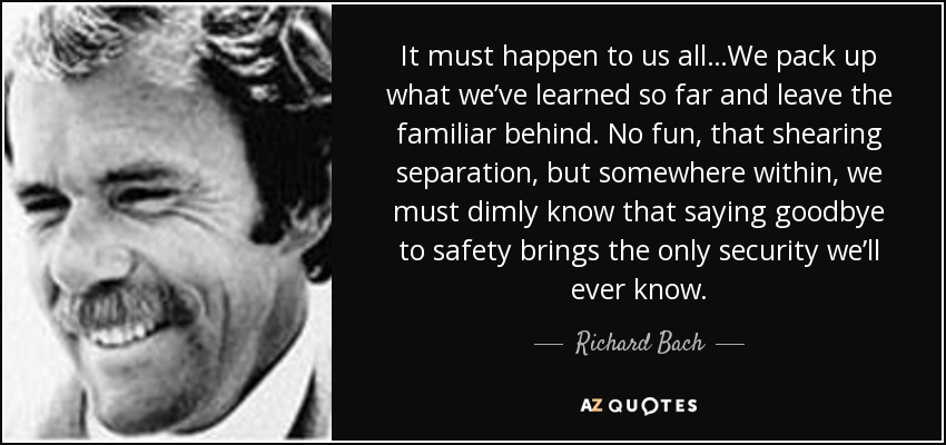 It must happen to us all…We pack up what we've learned so far and leave the familiar behind. No fun, that shearing separation, but somewhere within, we must dimly know that saying goodbye to safety brings the only security we'll ever know. - Richard Bach