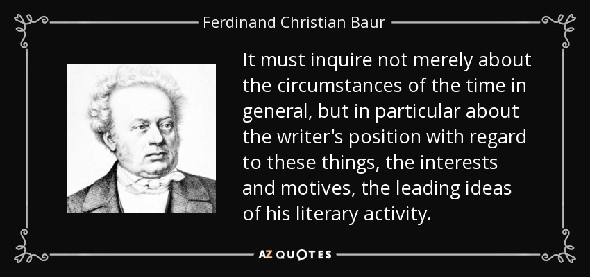 It must inquire not merely about the circumstances of the time in general, but in particular about the writer's position with regard to these things, the interests and motives, the leading ideas of his literary activity. - Ferdinand Christian Baur