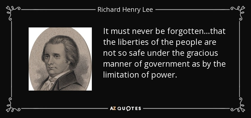 It must never be forgotten...that the liberties of the people are not so safe under the gracious manner of government as by the limitation of power. - Richard Henry Lee