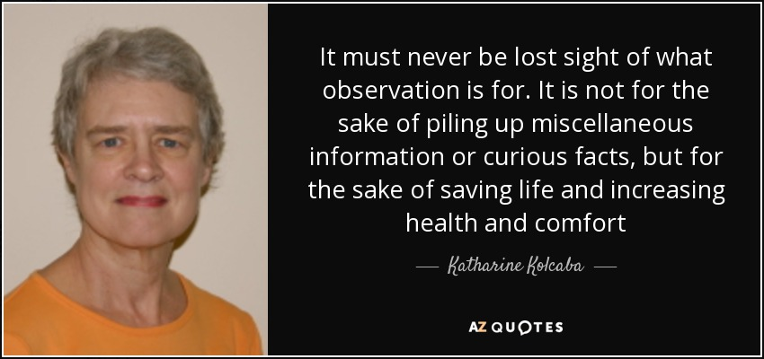 It must never be lost sight of what observation is for. It is not for the sake of piling up miscellaneous information or curious facts, but for the sake of saving life and increasing health and comfort - Katharine Kolcaba