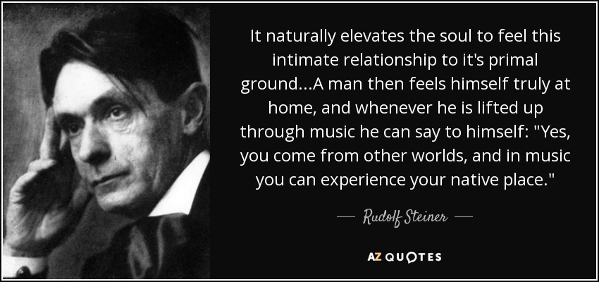 It naturally elevates the soul to feel this intimate relationship to it's primal ground...A man then feels himself truly at home, and whenever he is lifted up through music he can say to himself: