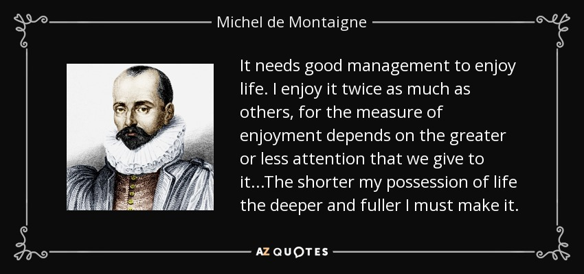 It needs good management to enjoy life. I enjoy it twice as much as others, for the measure of enjoyment depends on the greater or less attention that we give to it...The shorter my possession of life the deeper and fuller I must make it. - Michel de Montaigne