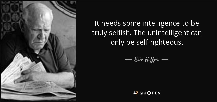 It needs some intelligence to be truly selfish. The unintelligent can only be self-righteous. - Eric Hoffer