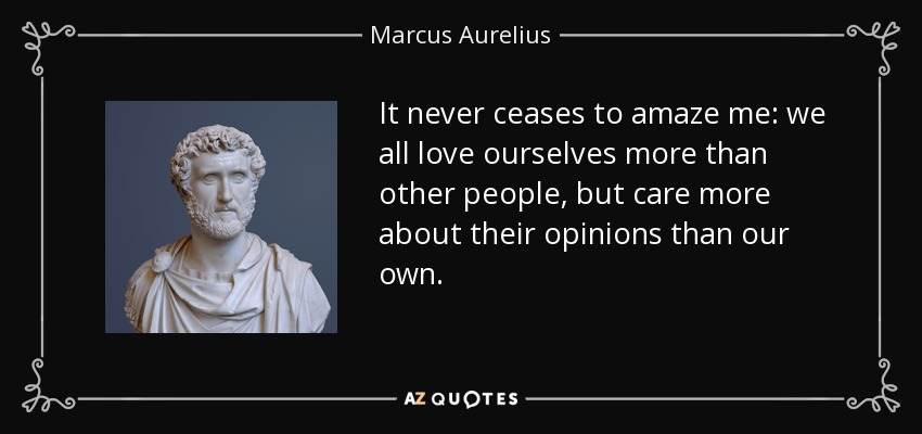 It never ceases to amaze me: we all love ourselves more than other people, but care more about their opinions than our own. - Marcus Aurelius