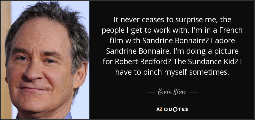 It never ceases to surprise me, the people I get to work with. I'm in a French film with Sandrine Bonnaire? I adore Sandrine Bonnaire. I'm doing a picture for Robert Redford? The Sundance Kid? I have to pinch myself sometimes. - Kevin Kline