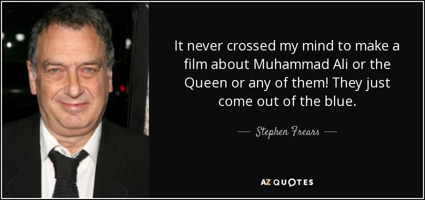 It never crossed my mind to make a film about Muhammad Ali or the Queen or any of them! They just come out of the blue. - Stephen Frears