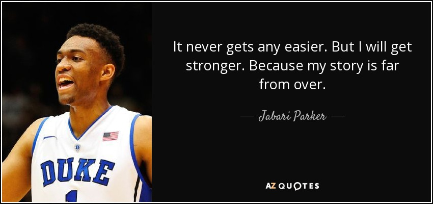 It never gets any easier. But I will get stronger. Because my story is far from over. - Jabari Parker