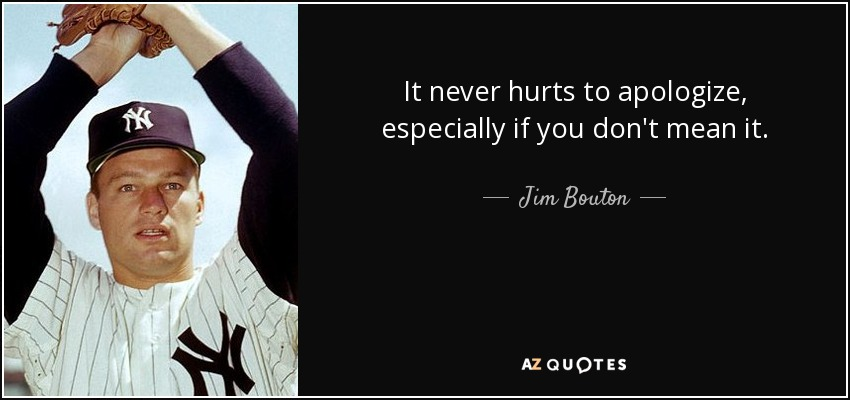 It never hurts to apologize, especially if you don't mean it. - Jim Bouton
