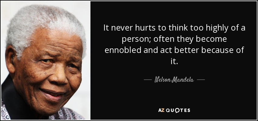 It never hurts to think too highly of a person; often they become ennobled and act better because of it. - Nelson Mandela