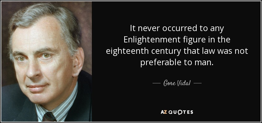 It never occurred to any Enlightenment figure in the eighteenth century that law was not preferable to man. - Gore Vidal