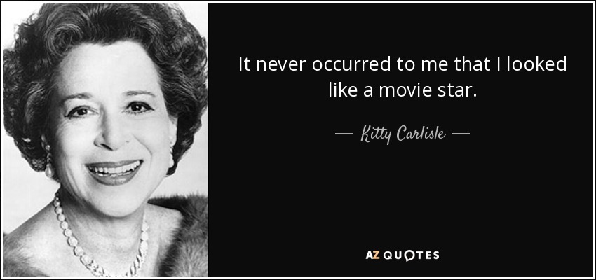 It never occurred to me that I looked like a movie star. - Kitty Carlisle