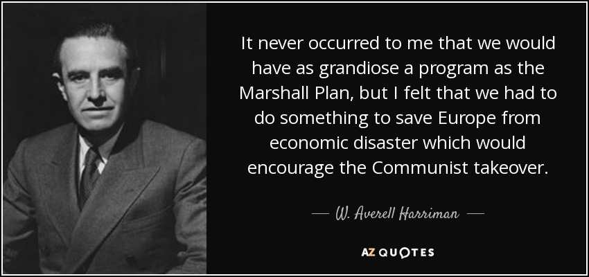 It never occurred to me that we would have as grandiose a program as the Marshall Plan, but I felt that we had to do something to save Europe from economic disaster which would encourage the Communist takeover. - W. Averell Harriman