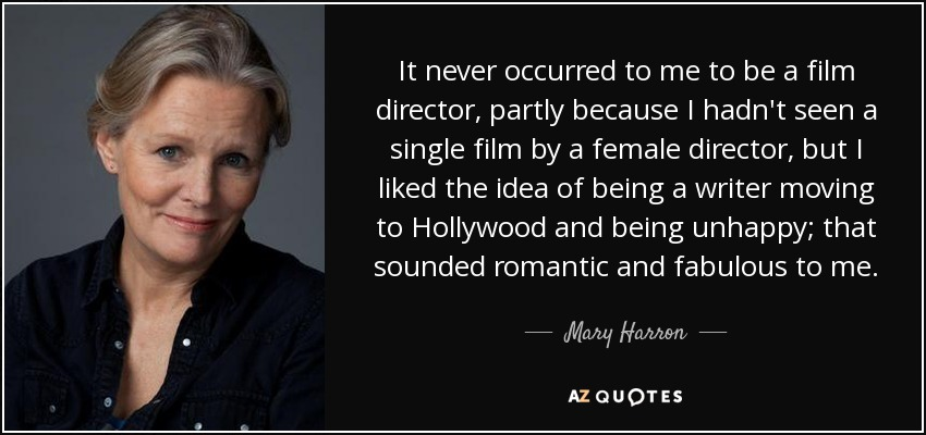 It never occurred to me to be a film director, partly because I hadn't seen a single film by a female director, but I liked the idea of being a writer moving to Hollywood and being unhappy; that sounded romantic and fabulous to me. - Mary Harron