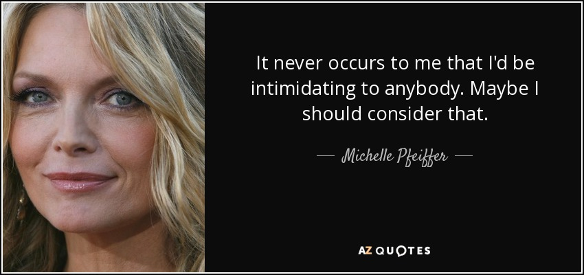 It never occurs to me that I'd be intimidating to anybody. Maybe I should consider that. - Michelle Pfeiffer