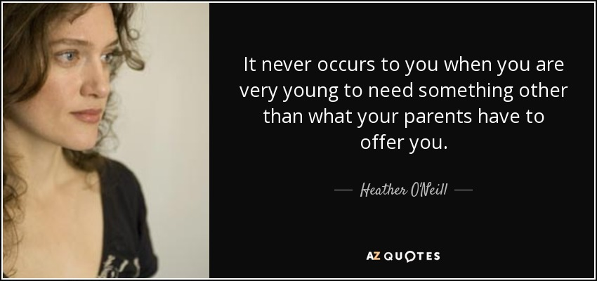 It never occurs to you when you are very young to need something other than what your parents have to offer you. - Heather O'Neill