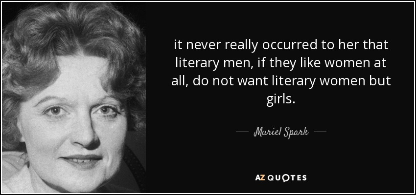 it never really occurred to her that literary men, if they like women at all, do not want literary women but girls. - Muriel Spark