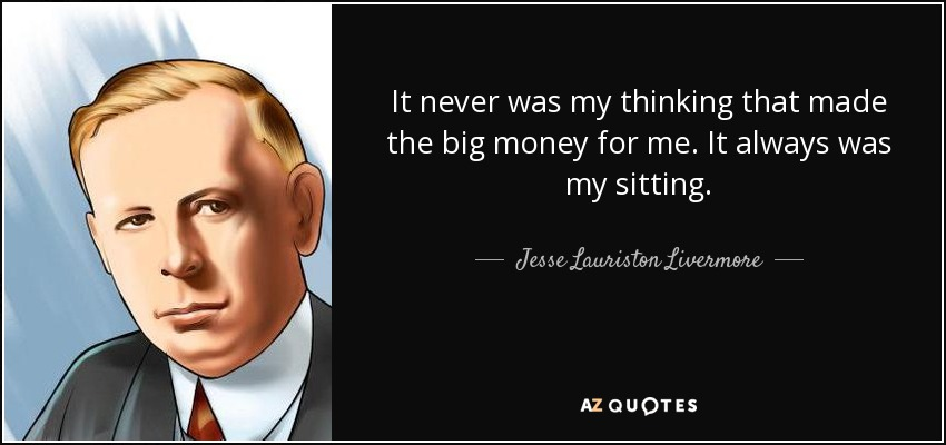 It never was my thinking that made the big money for me. It always was my sitting. - Jesse Lauriston Livermore