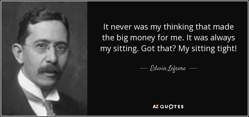 It never was my thinking that made the big money for me. It was always my sitting. Got that? My sitting tight! - Edwin Lefevre