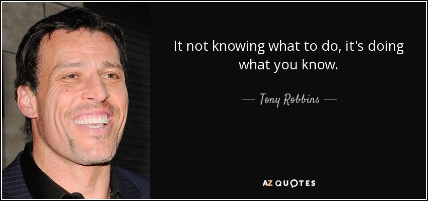 It not knowing what to do, it's doing what you know. - Tony Robbins