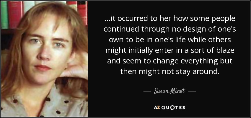 ...it occurred to her how some people continued through no design of one's own to be in one's life while others might initially enter in a sort of blaze and seem to change everything but then might not stay around. - Susan Minot