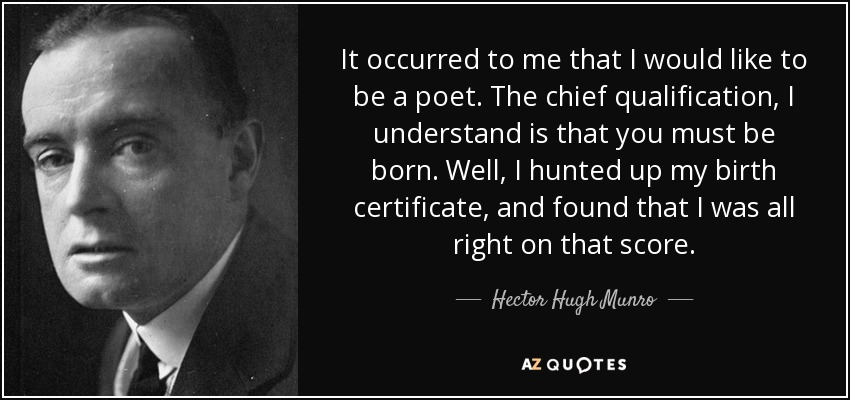 It occurred to me that I would like to be a poet. The chief qualification, I understand is that you must be born. Well, I hunted up my birth certificate, and found that I was all right on that score. - Hector Hugh Munro